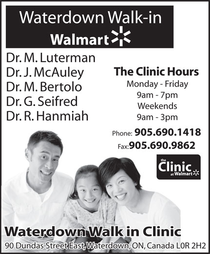 Walmart Supercentre (905-690-1418) - Display Ad - 905.690.1418 Fax: 905.690.9862 the Clinic at Waterdown Walk in ClinicWaterdown Walk in Clinic 90 Dundas Street East, Waterdown, ON, Canada L0R 2H290 Dundas Street East, Waterdown, ON, Canada L0R 2H2 Phone: Waterdown Walk-in Dr. M. Luterman Monday - Friday The Clinic Hours Dr. J. McAuley 9am - 7pm Dr. M. Bertolo Dr. G. Seifred 9am - 3pm Weekends Dr. R. Hanmiah