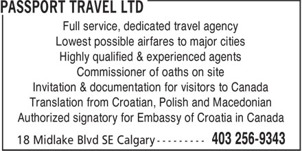 Passport Travel Ltd (403-256-9343) - Annonce illustrée======= - Full service, dedicated travel agency Lowest possible airfares to major cities Highly qualified & experienced agents Commissioner of oaths on site Invitation & documentation for visitors to Canada Translation from Croatian, Polish and Macedonian Authorized signatory for Embassy of Croatia in Canada