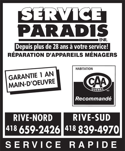 Service Paradis Enr (418-839-4970) - Annonce illustrée======= - Depuis plus de 28 ans à votre service! RÉPARATION D APPAREILS MÉNAGERS GARANTIE 1 AN RIVE-SUD RIVE-NORD 418 659-2426 839-4970 SERVICE RAPIDE MAIN-D OEUVRE