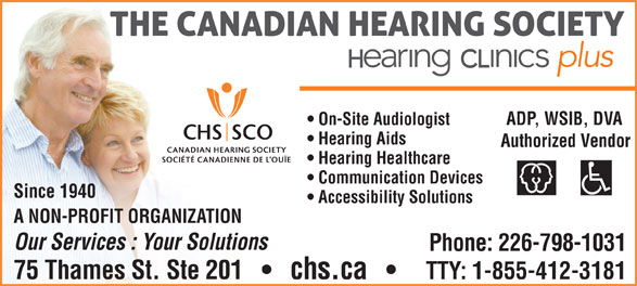 The Canadian Hearing Society (519-354-9347) - Annonce illustrée======= - On-Site Audiologist Hearing Aids Authorized Vendor Hearing Healthcare Communication Devices Since 1940 Accessibility Solutions A NON-PROFIT ORGANIZATION Our Services : Your Solutions Phone: 226-798-1031 75 Thames St. Ste 201       chs.ca TTY: 1-855-412-3181 ADP, WSIB, DVA