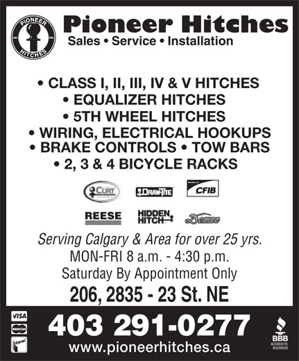 Pioneer Hitches (403-291-0277) - Display Ad - Sales   Service   Installation CLASS I, II, III, IV & V HITCHES EQUALIZER HITCHES 5TH WHEEL HITCHES WIRING, ELECTRICAL HOOKUPS BRAKE CONTROLS   TOW BARS 2, 3 & 4 BICYCLE RACKS Member of REESE Serving Calgary & Area for over 25 yrs. MON-FRI 8 a.m. - 4:30 p.m. Saturday By Appointment Only 206, 2835 - 23 St. NE 403 291-0277 www.pioneerhitches.ca Pioneer Hitches