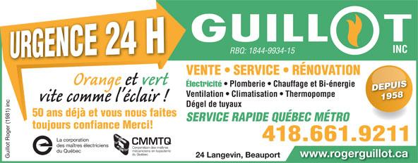 Guillot Roger (1981) Inc (418-661-9211) - Annonce illustrée======= - www.rogerguillot.ca 24 Langevin, Beauport www.rogerguillot.ca Guillot Roger (1981) inc La co 24 Langevin, Beauport Guillot Roger (1981) inc La co INC RBQ: 1844-9934-15 INC RBQ: 1844-9934-15 VENTE   SERVICE   RÉNOVATION Électricité Plomberie   Chauffage et Bi-énergie Électricité   Plomberie Chauffage et Bi-énergie DEPUISDEPUIS Ventilation   Climatisation   Thermopompe 1958 1958 Dégel de tuyaux 50 ans déjà et vous nous faites toujours confiance Merci! 418.661.9211 rporation 418.661.9211 rporation CMMTQ des maîtres électriciens Corporation des maîtres mécaniciens en tuyauterie SERVICE RAPIDE QUÉBEC MÉTRO du Québec mécaniciens en tuyauterie du Québec du Québec
