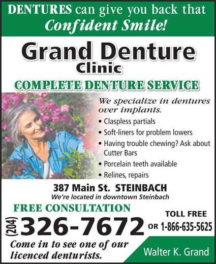 Grand Denture Clinic (204-326-7672) - Display Ad - Grand Denture ClinicClini We specialize in dentures over implants. Claspless partials Soft-liners for problem lowers Cutter Bars Porcelain teeth available Relines, repairs 387 Main St.  STEINBACH We re located in downtown Steinbach TOLL FREE OR 1-866-635-5625 Having trouble chewing? Ask about 326-7672 (204) Walter K. Grand