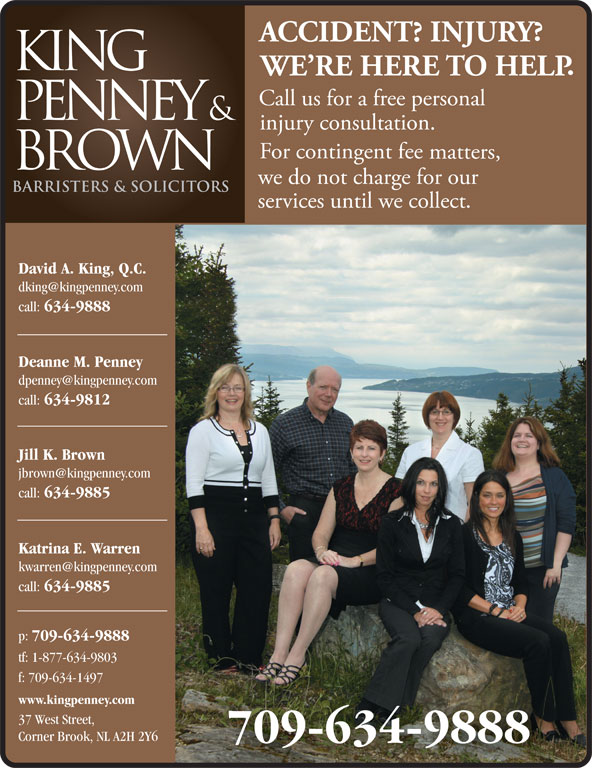 King Penney & Brown (709-634-9888) - Display Ad - David A. King, Q.C. call: 634-9888 Deanne M. Penney call: 634-9812 Jill K. Brown call: 634-9885 Katrina E. Warren call: David A. King, Q.C. call: 634-9888 Deanne M. Penney call: 634-9812 Jill K. Brown call: 634-9885 Katrina E. Warren call: 634-9885 p: 709-634-9888 tf: 1-877-634-9803 f: 709-634-1497 www.kingpenney.com 37 West Street, Corner Brook, NL A2H 2Y6 709-634-9888 634-9885 p: 709-634-9888 tf: 1-877-634-9803 f: 709-634-1497 www.kingpenney.com 37 West Street, Corner Brook, NL A2H 2Y6 709-634-9888