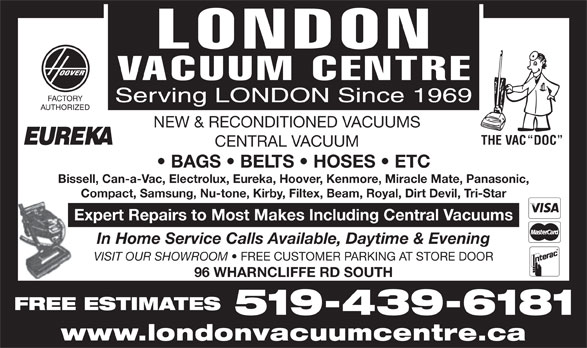 London Vacuum Centre (519-439-6181) - Display Ad - FACTORY Serving LONDON Since 1969 AUTHORIZED NEW & RECONDITIONED VACUUMS THE VAC  DOC CENTRAL VACUUM BAGS   BELTS   HOSES   ETC Bissell, Can-a-Vac, Electrolux, Eureka, Hoover, Kenmore, Miracle Mate, Panasonic, Compact, Samsung, Nu-tone, Kirby, Filtex, Beam, Royal, Dirt Devil, Tri-Star Expert Repairs to Most Makes Including Central Vacuums In Home Service Calls Available, Daytime & Evening VISIT OUR SHOWROOM FREE CUSTOMER PARKING AT STORE DOOR 96 WHARNCLIFFE RD SOUTH FREE ESTIMATES 519-439-6181 www.londonvacuumcentre.ca FACTORY Serving LONDON Since 1969 AUTHORIZED NEW & RECONDITIONED VACUUMS THE VAC  DOC CENTRAL VACUUM BAGS   BELTS   HOSES   ETC Bissell, Can-a-Vac, Electrolux, Eureka, Hoover, Kenmore, Miracle Mate, Panasonic, Compact, Samsung, Nu-tone, Kirby, Filtex, Beam, Royal, Dirt Devil, Tri-Star Expert Repairs to Most Makes Including Central Vacuums In Home Service Calls Available, Daytime & Evening VISIT OUR SHOWROOM FREE CUSTOMER PARKING AT STORE DOOR 96 WHARNCLIFFE RD SOUTH FREE ESTIMATES 519-439-6181 www.londonvacuumcentre.ca
