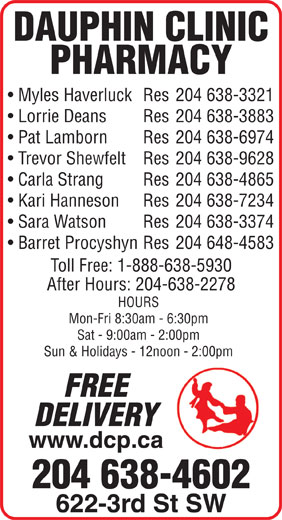 Dauphin Clinic Pharmacy (204-638-4602) - Display Ad - Trevor Shewfelt Res 204 638-9628 Carla Strang Res 204 638-4865 Kari Hanneson Res 204 638-7234 Sara Watson Res 204 638-3374 Barret Procyshyn Res 204 648-4583 Toll Free: 1-888-638-5930 After Hours: 204-638-2278 HOURS Mon-Fri 8:30am - 6:30pm Sat - 9:00am - 2:00pm Sun & Holidays - 12noon - 2:00pm FREE DELIVERY www.dcp.ca 204 638-4602 622-3rd St SW DAUPHIN CLINIC PHARMACY Myles Haverluck Res 204 638-3321 Lorrie Deans Res 204 638-3883 Pat Lamborn Res 204 638-6974