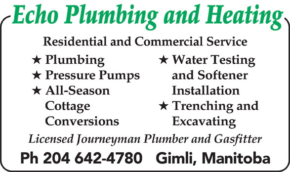 Echo Plumbing & Heating (204-642-4780) - Display Ad - Echo Plumbing and Heating Residential and Commercial Service Plumbing Water Testing Pressure Pumps and Softener All-Season Installation Cottage Trenching and Conversions Excavating Licensed Journeyman Plumber and Gasfitter Ph 204 642-4780   Gimli, Manitoba