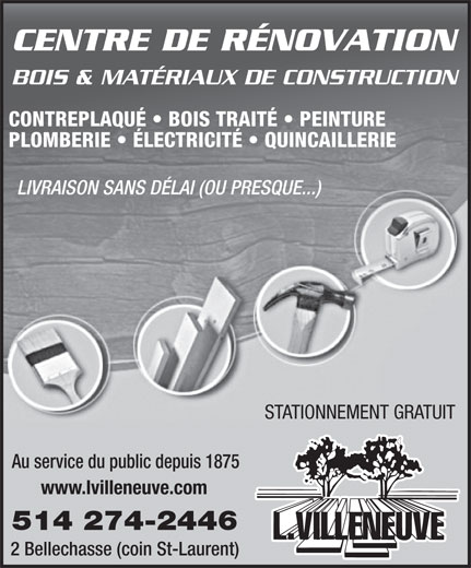 L Villeneuve & Cie (1973) Lte (514-274-2446) - Display Ad - CENTRE DE RÉNOVATION BOIS & MATÉRIAUX DE CONSTRUCTION CONTREPLAQUÉ   BOIS TRAITÉ   PEINTURE PLOMBERIE   ÉLECTRICITÉ   QUINCAILLERIE LIVRAISON SANS DÉLAI (OU PRESQUE...) STATIONNEMENT GRATUIT Au service du public depuis 1875 www.lvilleneuve.com 514 274-2446 2 Bellechasse (coin St-Laurent)