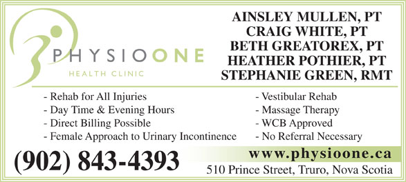 Physio One Health Clinic (902-843-4393) - Display Ad - CRAIG WHITE, PT BETH GREATOREX, PT HEATHER POTHIER, PT STEPHANIE GREEN, RMT - Rehab for All Injuries - Vestibular Rehab - Day Time & Evening Hours - Massage Therapy - Direct Billing Possible - WCB Approved - Female Approach to Urinary Incontinence - No Referral Necessary www.physioone.ca (902) 843-4393 510 Prince Street, Truro, Nova Scotia AINSLEY MULLEN, PT