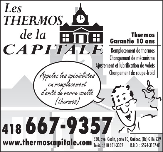 Les Thermos de la Capitale (418-667-9357) - Display Ad - Changement de coupe-froid de Changementcoupe-froid Appelez les spécialistes en remplacement d unité de verre scellé (thermos) 418 667-9357 830, ave. Godin, porte 10, Québec, (Qc) G1M 2X9 www.thermoscapitale.com Téléc. : 418 681-3352        R.B.Q. : 5594-3187-01 Thermos Garantie 10 ansGarantie 10 ans Remplacement de thermos Changement de mécanisme