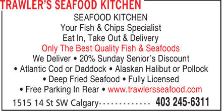 Trawler's Seafood Kitchen (403-245-6311) - Annonce illustrée======= - Your Fish & Chips Specialist Eat In, Take Out & Delivery Only The Best Quality Fish & Seafoods We Deliver • 20% Sunday Senior's Discount • Atlantic Cod or Daddock • Alaskan Halibut or Pollock • Deep Fried Seafood • Fully Licensed • Free Parking In Rear • www.trawlersseafood.com SEAFOOD KITCHEN