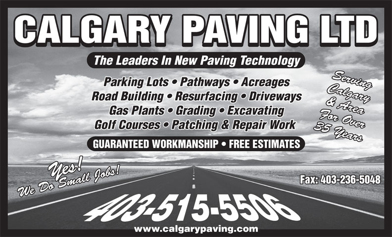 Calgary Paving Ltd (403-263-2411) - Display Ad - Gas Plants   Grading   Excavating For Over Golf Courses   Patching & Repair Work 35 Years CALGARY PAVING LTD GUARANTEED WORKMANSHIP   FREE ESTIMATES Yes!We Do Small Jobs!Yes!We Do Small Jobs! Fax: 403-236-5048 The Leaders In New Paving Technology Serving www.calgarypaving.com Parking Lots   Pathways   Acreages Calgary Road Building   Resurfacing   Driveways & Area