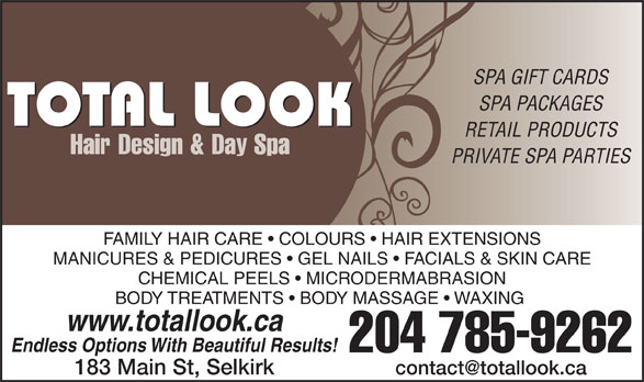 Total Look Hair Design & Day Spa (204-785-9262) - Display Ad - SPA GIFT CARDS SPA PACKAGES RETAIL PRODUCTS PRIVATE SPA PARTIES FAMILY HAIR CARE   COLOURS   HAIR EXTENSIONS MANICURES & PEDICURES   GEL NAILS   FACIALS & SKIN CARE CHEMICAL PEELS   MICRODERMABRASION BODY TREATMENTS   BODY MASSAGE   WAXING www.totallook.ca Endless Options With Beautiful Results! 204 785-9262 183 Main St, Selkirk