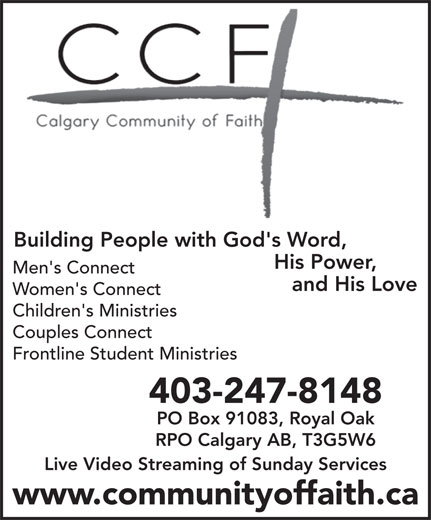 Calgary Community Of Faith Church (403-247-8148) - Annonce illustrée======= - Building People with God's Word, CCF His Power, Men's Connect and His Love Women's Connect Children's Ministries Couples Connect Frontline Student Ministries 403-247-8148 PO Box 91083, Royal Oak RPO Calgary AB, T3G5W6 Live Video Streaming of Sunday Services www.communityoffaith.ca