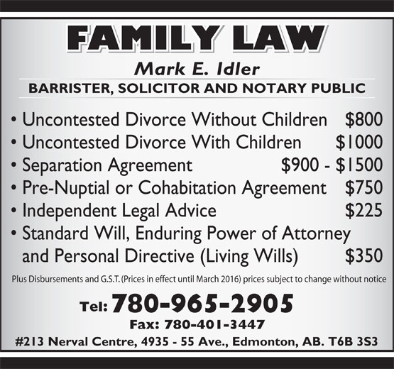 Idler Mark (780-965-2905) - Display Ad - Mark E. Idler BARRISTER, SOLICITOR AND NOTARY PUBLIC Uncontested Divorce Without Children $800 Uncontested Divorce With Children $1000 Separation Agreement  $900 - $1500 Pre-Nuptial or Cohabitation Agreement $750 Independent Legal Advice $225 Standard Will, Enduring Power of Attorney and Personal Directive (Living Wills) $350 Plus Disbursements and G.S.T. (Prices in effect until March 2016) prices subject to change without notice Tel: 780-965-2905 Fax: 780-401-3447 #213 Nerval Centre, 4935 - 55 Ave., Edmonton, AB. T6B 3S3 BARRISTER, SOLICITOR AND NOTARY PUBLIC Uncontested Divorce Without Children $800 Uncontested Divorce With Children $1000 Separation Agreement  $900 - $1500 Pre-Nuptial or Cohabitation Agreement $750 Independent Legal Advice $225 Standard Will, Enduring Power of Attorney and Personal Directive (Living Wills) $350 Plus Disbursements and G.S.T. (Prices in effect until March 2016) prices subject to change without notice Tel: 780-965-2905 Fax: 780-401-3447 #213 Nerval Centre, 4935 - 55 Ave., Edmonton, AB. T6B 3S3 Mark E. Idler