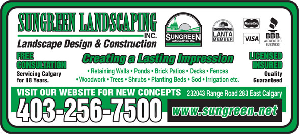 Sungreen Landscaping Inc (403-256-7500) - Annonce illustrée======= - SUNGREEN LANDSCAPING INC. Landscape Design & Construction FREE LICENSED Creating a Lasting Impression CONSULTATION INSURED Retaining Walls   Ponds   Brick Patios   Decks   Fences Servicing Calgary Quality Woodwork   Trees   Shrubs   Planting Beds   Sod   Irrigation etc. for 18 Years. Guaranteed VISIT OUR WEBSITE FOR NEW CONCEPTS 232043 Range Road 283 East Calgary www.sungreen.net 403-256-7500