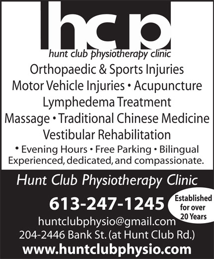 Hunt Club Physiotherapy Clinic (613-247-1245) - Display Ad - Orthopaedic & Sports Injuries Motor Vehicle Injuries   Acupuncture Lymphedema Treatment Massage   Traditional Chinese Medicine Vestibular Rehabilitation Evening Hours   Free Parking   Bilingual Experienced, dedicated, and compassionate. Hunt Club Physiotherapy Clinic Established 613-247-1245 for over 20 Years 204-2446 Bank St. (at Hunt Club Rd.) www.huntclubphysio.com Orthopaedic & Sports Injuries Motor Vehicle Injuries   Acupuncture Lymphedema Treatment Massage   Traditional Chinese Medicine Vestibular Rehabilitation Evening Hours   Free Parking   Bilingual Experienced, dedicated, and compassionate. Hunt Club Physiotherapy Clinic Established 613-247-1245 for over 20 Years 204-2446 Bank St. (at Hunt Club Rd.) www.huntclubphysio.com