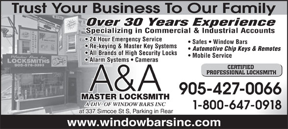 A & A Master Locksmith A Div Of Window Bars Inc (905-427-0066) - Annonce illustrée======= - Trust Your Business To Our Family Over 30 Years Experience Specializing in Commercial & Industrial Accounts 24 Hour Emergency Service Safes   Window Bars Re-keying & Master Key Systems Automotive Chip Keys & Remotes All Brands of High Security Locks Mobile Service Alarm Systems   Cameras CERTIFIED PROFESSIONAL LOCKSMITH A&A 905-427-0066 MASTER LOCKSMITH 1-800-647-0918 at 337 Simcoe St S, Parking in Rear www.windowbarsinc.com Trust Your Business To Our Family Over 30 Years Experience Specializing in Commercial & Industrial Accounts 24 Hour Emergency Service Safes   Window Bars Re-keying & Master Key Systems Automotive Chip Keys & Remotes All Brands of High Security Locks Mobile Service Alarm Systems   Cameras CERTIFIED PROFESSIONAL LOCKSMITH A&A 905-427-0066 MASTER LOCKSMITH 1-800-647-0918 at 337 Simcoe St S, Parking in Rear www.windowbarsinc.com