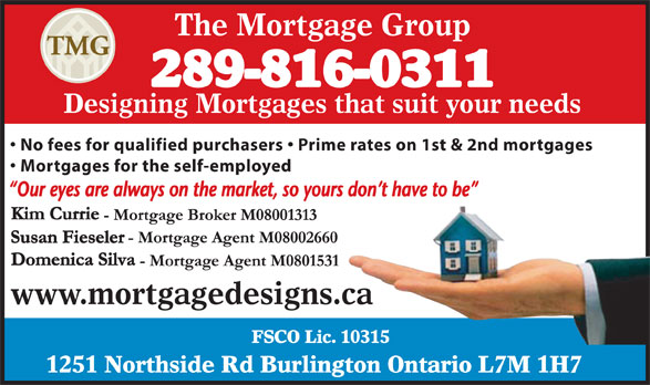 The Mortgage Group (905-333-0255) - Annonce illustrée======= - The Mortgage Group 289-816-0311 Designing Mortgages that suit your needs No fees for qualified purchasers   Prime rates on 1st & 2nd mortgages Mortgages for the self-employed www.mortgagedesigns.ca FSCO Lic. 10315 1251 Northside Rd Burlington Ontario L7M 1H7