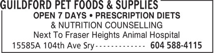 Guildford Pet Foods & Supplies (604-588-4115) - Display Ad - & NUTRITION COUNSELLING Next To Fraser Heights Animal Hospital OPEN 7 DAYS • PRESCRIPTION DIETS & NUTRITION COUNSELLING Next To Fraser Heights Animal Hospital OPEN 7 DAYS • PRESCRIPTION DIETS