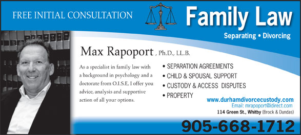 Rapoport Max-Family Lawyer (905-668-1712) - Annonce illustrée======= - Max Rapoport SEPARATION AGREEMENTS As a specialist in family law with a background in psychology and a CHILD & SPOUSAL SUPPORT doctorate from O.I.S.E, I offer you CUSTODY & ACCESS  DISPUTES 905-668-1712 advice, analysis and supportive PROPERTY action of all your options. www.durhamdivorcecustody.com 114 Green St., Whitby (Brock & Dundas) FREE INITIAL CONSULTATION Family Law Separating   Divorcing , Ph.D., LL.B.