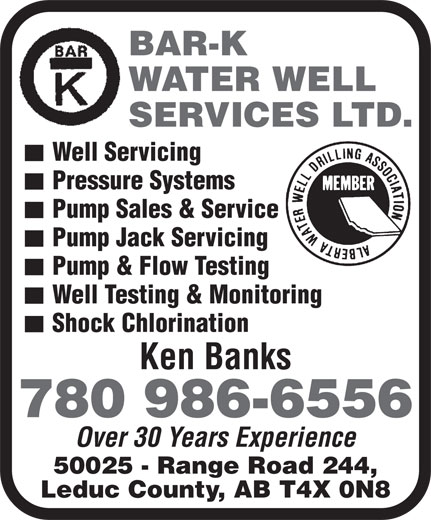 Bar-K Water Well Services Ltd (780-986-6556) - Annonce illustrée======= - 780 986-6556 Over 30 Years Experience 50025 - Range Road 244, Leduc County, AB T4X 0N8 BAR-K WATER WELL SERVICES LTD. Well Servicing Pressure Systems Pump Sales & Service Pump Jack Servicing Pump & Flow Testing Well Testing & Monitoring Shock Chlorination Ken Banks