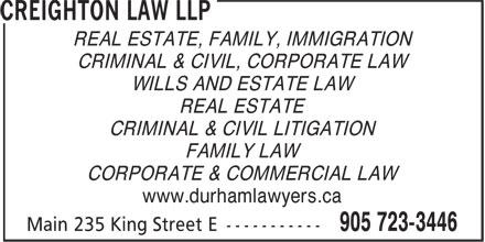 Creighton Law LLP (905-723-3446) - Annonce illustrée======= - REAL ESTATE, FAMILY, IMMIGRATION CRIMINAL & CIVIL, CORPORATE LAW WILLS AND ESTATE LAW REAL ESTATE CRIMINAL & CIVIL LITIGATION FAMILY LAW CORPORATE & COMMERCIAL LAW www.durhamlawyers.ca