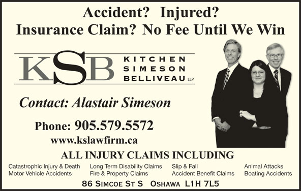 Alastair H Simeson (905-579-5572) - Display Ad - KITC HEN SIMESO BELLIVEAU LLP Catastrophic Injury & Death Slip & FallLong Term Disability Claims Animal Attacks Motor Vehicle Accidents Accident Benefit ClaimsFire & Property Claims Boating Accidents 86 SIMCOE ST S   OSHAWA  L1H 7L5 Slip & FallLong Term Disability Claims Animal Attacks Motor Vehicle Accidents Accident Benefit ClaimsFire & Property Claims Boating Accidents 86 SIMCOE ST S   OSHAWA  L1H 7L5 Catastrophic Injury & Death KITC HEN SIMESO BELLIVEAU LLP