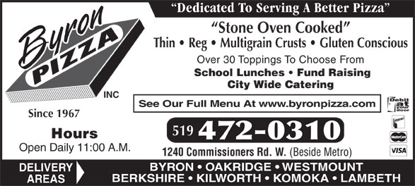 Byron Pizza Inc (519-472-0310) - Display Ad - Dedicated To Serving A Better Pizza Stone Oven Cooked Thin   Reg   Multigrain Crusts   Gluten Conscious Over 30 Toppings To Choose From School Lunches   Fund Raising City Wide Catering INC See Our Full Menu At www.byronpizza.com Since 1967 519 Hours 472-0310 Open Daily 11:00 A.M. 1240 Commissioners Rd. W. (Beside Metro) BYRON   OAKRIDGE   WESTMOUNT DELIVERY BERKSHIRE   KILWORTH   KOMOKA   LAMBETH AREAS Dedicated To Serving A Better Pizza Stone Oven Cooked Thin   Reg   Multigrain Crusts   Gluten Conscious Over 30 Toppings To Choose From School Lunches   Fund Raising City Wide Catering INC See Our Full Menu At www.byronpizza.com Since 1967 519 Hours 472-0310 Open Daily 11:00 A.M. 1240 Commissioners Rd. W. (Beside Metro) BYRON   OAKRIDGE   WESTMOUNT DELIVERY BERKSHIRE   KILWORTH   KOMOKA   LAMBETH AREAS