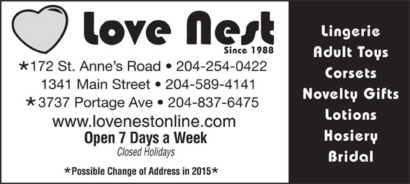Love Nest (204-837-6475) - Annonce illustrée======= - Lingerie Since 1988 Adult Toys 172 St. Anne s Road   204-254-0422 Corsets 1341 Main Street   204-589-4141 Novelty Gifts 3737 Portage Ave   204-837-6475 Lotions www.lovenestonline.com Hosiery Open 7 Days a Week Closed Holidays Bridal Possible Change of Address in 2015 Lingerie Since 1988 Adult Toys 172 St. Anne s Road   204-254-0422 Corsets 1341 Main Street   204-589-4141 Novelty Gifts 3737 Portage Ave   204-837-6475 Lotions www.lovenestonline.com Hosiery Open 7 Days a Week Closed Holidays Bridal Possible Change of Address in 2015