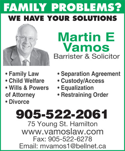 Vamos Martin (905-522-2061) - Display Ad - FAMILY PROBLEMS? WE HAVE YOUR SOLUTIONS Martin E Vamos Barrister & Solicitor Separation Agreement  Family Law Custody/Access  Child Welfare Equalization  Wills & Powers Restraining Orderof Attorney Divorce 905-522-2061 75 Young St. Hamilton www.vamoslaw.com Fax: 905-522-6278