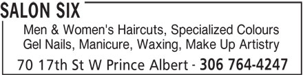 Salon Six (306-764-4247) - Display Ad - 306 764-4247 70 17th St W Prince Albert SALON SIX Men & Women's Haircuts, Specialized Colours Gel Nails, Manicure, Waxing, Make Up Artistry