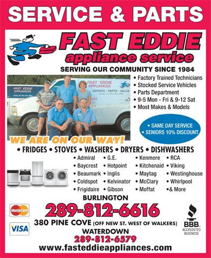 Fast Eddie Appliance Service & Parts (905-333-1984) - Annonce illustrée======= - SERVICE & PARTS SERVING OUR COMMUNITY SINCE 1984 Factory Trained Technicians Stocked Service Vehicles Parts Department 9-5 Mon - Fri & 9-12 Sat Most Makes & Models Frigidaire Moffat  Gibson & More BURLINGTON 289-812-6616 380 PINE COVE (OFF NEW ST. WEST OF WALKERS) WATERDOWN 289-812-6579 www.fasteddieappliances.com SAME DAY SERVICE SENIORS 10% DISCOUNT FRIDGES   STOVES   WASHERS   DRYERS   DISHWASHERS Admiral Kenmore  G.E. RCA Baycrest Kitchenaid  Hotpoint Viking Beaumark Maytag  Inglis Westinghouse Coldspot McClary  Kelvinator Whirlpool