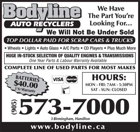 Bodyline Auto Recyclers (905-573-7000) - Display Ad - We Have 000 (905)573-7 3 Birmingham, Hamilton www.bodyline.ca HOURS: MON - FRI: 7AM - 5:30PM SAT - SUN: CLOSED The Part You re Looking For... AUTO RECYCLERS We Will Not Be Under Sold TOP DOLLAR PAID FOR SCRAP CARS & TRUCKS Wheels   Lights   Auto Glass   A/C Parts   CD Players   Plus Much More HUGE IN-STOCK SELECTION OF QUALITY ENGINES & TRANSMISSIONS One Year Parts & Labour Warranty Available COMPLETE LINE OF USED PARTS FOR MOST MAKES BATTERIES$40.001 Yr Warranty