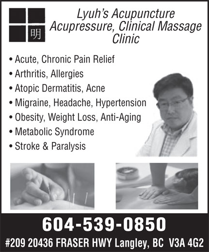 Lyuh's Acupuncture Acupressure Massage Clinic (604-539-0850) - Annonce illustrée======= - Lyuh s Acupuncture Acupressure, Clinical Massage Clinic Acute, Chronic Pain Relief Arthritis, Allergies Atopic Dermatitis, Acne Migraine, Headache, Hypertension Obesity, Weight Loss, Anti-Aging Metabolic Syndrome Stroke & Paralysis 604-539-0850 #209 20436 FRASER HWY Langley, BC  V3A 4G2