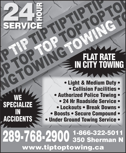 Tip Top Towing Inc (905-524-3355) - Display Ad - FLAT RATE IN CITY TOWING Light & Medium Duty    Light & Medium Duty Collision Facilities    Collision Facilities Authorized Police Towing    Authorized Police Towing WE 24 Hr Roadside Service    24 Hr Roadside Service SPECIALIZESPECIALI Lockouts   Break Downs    Lockouts   Break Downs IN Boosts   Secure Compound ACCIDENTS Under Ground Towing Service 1-866-322-5011 289-768-2900 350 Sherman N www.tiptoptowing.ca