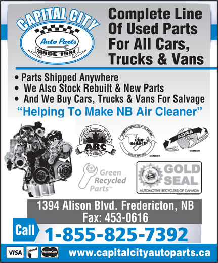 Capital City Auto Parts (506-453-1260) - Annonce illustrée======= - Complete Line Of Used Parts For All Cars, Trucks & Vans Parts Shipped Anywhere We Also Stock Rebuilt & New Parts And We Buy Cars, Trucks & Vans For Salvage Helping To Make NB Air Cleaner lping 1394 Alison Blvd. Fredericton, NB Fax: 453-0616 Call 1-855-825-7392 www.capitalcityautoparts.ca