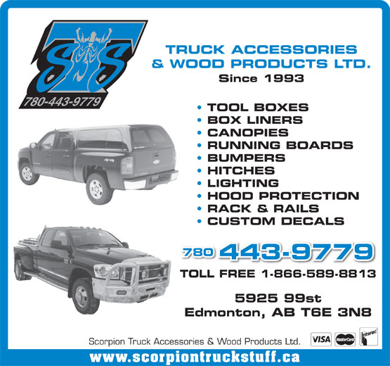 Scorpion Truck Accessories & Wood Products Ltd (780-448-1464) - Display Ad - TRUCK ACCESSORIES & WOOD PRODUCTS LTD. Since 1993 780-443-9779 TOOL BOXES BOX LINERS CANOPIES RUNNING BOARDS BUMPERS HITCHES LIGHTING HOOD PROTECTION RACK & RAILS CUSTOM DECALS 780 443-9779 TOLL FREE 1-866-589-8813 5925 99st Edmonton, AB T6E 3N8 Scorpion Truck Accessories & Wood Products Ltd. www.scorpiontruckstuff.ca