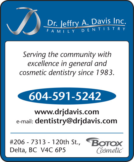 Davis Jeffry A Dr Inc (604-591-5242) - Display Ad - Dr.Jeffry A.Davis Inc.FAMILYDENTISTRY Serving the community with excellence in general and cosmetic dentistry since 1983. 604-591-5242 www.drjdavis.com e-mail: #206 - 7313 - 120th St., Delta, BC  V4C 6P5 Dr.Jeffry A.Davis Inc.FAMILYDENTISTRY Serving the community with excellence in general and cosmetic dentistry since 1983. 604-591-5242 www.drjdavis.com e-mail: #206 - 7313 - 120th St., Delta, BC  V4C 6P5