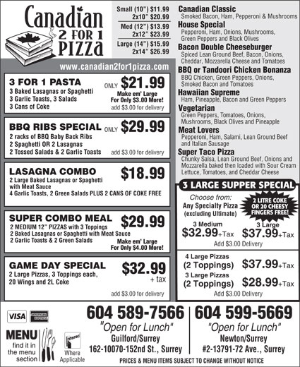 "Canadian 2 for 1 Pizza (604-589-7566) - Annonce illustrée======= - Green Peppers and Black Olives Large (14 ) $15.99 Bacon Double Cheeseburger 2x14  $26.99 Spiced Lean Ground Beef, Bacon, Onions, Cheddar, Mozzarella Cheese and Tomatoes www.canadian2for1pizza.com BBQ or Tandoori Chicken Bonanza BBQ Chicken, Green Peppers, Onions, 3 FOR 1 PASTA Smoked Bacon and Tomatoes ONLY $21.99 3 Baked Lasagnas or Spaghetti Hawaiian Supreme Make em  Large 3 Garlic Toasts, 3 Salads Ham, Pineapple, Bacon and Green Peppers For Only $3.00 More! 3 Cans of Coke add $3.00 for delivery Vegetarian Green Peppers, Tomatoes, Onions, Mushrooms, Black Olives and Pineapple 2 MEDIUM 12  PIZZAS with 3 Toppings 2 Baked Lasagnas or Spaghetti with Meat Sauce $32.99 +Tax $37.99 +Tax 2 Garlic Toasts & 2 Green Salads Make em  Large Add $3.00 Delivery For Only $4.00 More! 4 Large Pizzas (2 Toppings) $37.99 +Tax GAME DAY SPECIAL $32.99 2 Large Pizzas, 3 Toppings each, 3 Large Pizzas + tax 20 Wings and 2L Coke $28.99 +Tax (2 Toppings) add $3.00 for delivery House Special Med (12 ) $13.99 Pepperoni, Ham, Onions, Mushrooms, 2x12  $23.99 Green Peppers and Black Olives Large (14 ) $15.99 Bacon Double Cheeseburger 2x14  $26.99 Spiced Lean Ground Beef, Bacon, Onions, Cheddar, Mozzarella Cheese and Tomatoes www.canadian2for1pizza.com BBQ or Tandoori Chicken Bonanza BBQ Chicken, Green Peppers, Onions, 3 FOR 1 PASTA Smoked Bacon and Tomatoes ONLY $21.99 3 Baked Lasagnas or Spaghetti Hawaiian Supreme Make em  Large 3 Garlic Toasts, 3 Salads Ham, Pineapple, Bacon and Green Peppers BBQ RIBS SPECIAL ONLY $29.99 Meat Lovers 2 racks of BBQ Baby Back Ribs Pepperoni, Ham, Salami, Lean Ground Beef and Italian Sausage 2 Spaghetti OR 2 Lasagnas 2 Tossed Salads & 2 Garlic Toasts add $3.00 for delivery Super Taco Pizza Chunky Salsa, Lean Ground Beef, Onions and Mozzarella baked then loaded with Sour Cream Lettuce, Tomatoes, and Cheddar Cheese LASAGNA COMBO $18.99 2 Large Baked Lasagnas or Spaghetti 3 LARGE SUPPER SPECIAL with Meat Sauce 4 Garlic Toasts, 2 Green Salads PLUS 2 CANS OF COKE FREE Choose from: 2 LITRE COKE Any Specialty Pizza OR 20 CHEESY FINGERS FREE! (excluding Ultimate) SUPER COMBO MEAL 3 Medium $29.99 3 Large Add $3.00 Delivery 604 589-7566604 599-5669 ""Open for Lunch"" Guilford/Surrey Newton/Surrey 162-10070-152nd St., Surrey #2-13791-72 Ave., Surrey Where Applicable PRICES & MENU ITEMS SUBJECT TO CHANGE WITHOUT NOTICE Small (10 ) $11.99 Canadian Classic Smoked Bacon, Ham, Pepperoni & Mushrooms 2x10  $20.99 Mozzarella baked then loaded with Sour Cream Lettuce, Tomatoes, and Cheddar Cheese LASAGNA COMBO $18.99 2 Large Baked Lasagnas or Spaghetti 3 LARGE SUPPER SPECIAL with Meat Sauce 4 Garlic Toasts, 2 Green Salads PLUS 2 CANS OF COKE FREE Choose from: 2 LITRE COKE Any Specialty Pizza OR 20 CHEESY FINGERS FREE! (excluding Ultimate) SUPER COMBO MEAL 3 Medium $29.99 3 Large 2 MEDIUM 12  PIZZAS with 3 Toppings 2 Baked Lasagnas or Spaghetti with Meat Sauce $32.99 +Tax $37.99 +Tax 2 Garlic Toasts & 2 Green Salads Make em  Large Add $3.00 Delivery For Only $4.00 More! 4 Large Pizzas (2 Toppings) $37.99 +Tax For Only $3.00 More! 3 Cans of Coke add $3.00 for delivery Vegetarian Green Peppers, Tomatoes, Onions, Mushrooms, Black Olives and Pineapple BBQ RIBS SPECIAL ONLY $29.99 Meat Lovers 2 racks of BBQ Baby Back Ribs Pepperoni, Ham, Salami, Lean Ground Beef and Italian Sausage 2 Spaghetti OR 2 Lasagnas GAME DAY SPECIAL $32.99 2 Large Pizzas, 3 Toppings each, 2 Tossed Salads & 2 Garlic Toasts add $3.00 for delivery Super Taco Pizza Chunky Salsa, Lean Ground Beef, Onions and 3 Large Pizzas + tax 20 Wings and 2L Coke $28.99 +Tax (2 Toppings) add $3.00 for delivery Add $3.00 Delivery 604 589-7566604 599-5669 ""Open for Lunch"" Guilford/Surrey Newton/Surrey 162-10070-152nd St., Surrey #2-13791-72 Ave., Surrey Where Applicable PRICES & MENU ITEMS SUBJECT TO CHANGE WITHOUT NOTICE Small (10 ) $11.99 Canadian Classic Smoked Bacon, Ham, Pepperoni & Mushrooms 2x10  $20.99 House Special Med (12 ) $13.99 Pepperoni, Ham, Onions, Mushrooms, 2x12  $23.99"