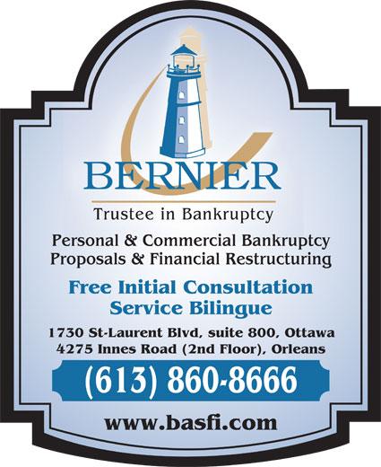 Bernier & Associates Inc (613-860-8666) - Annonce illustrée======= - Trustee in Bankruptcy Personal & Commercial Bankruptcy Proposals & Financial Restructuring Free Initial Consultation Service Bilingue 1730 St-Laurent Blvd, suite 800, Ottawa 4275 Innes Road (2nd Floor), Orleans (613) 860-8666 www.basfi.com