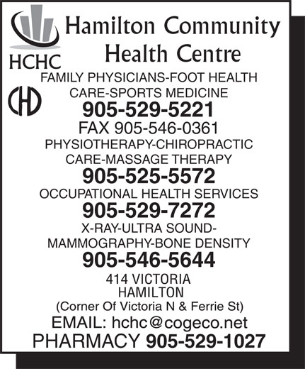 Hamilton Community Health Centre (905-529-5221) - Display Ad - Hamilton Community Health Centre HCHC FAMILY PHYSICIANS-FOOT HEALTH CARE-SPORTS MEDICINE 905-529-5221 FAX 905-546-0361 PHYSIOTHERAPY-CHIROPRACTIC CARE-MASSAGE THERAPY 905-525-5572 OCCUPATIONAL HEALTH SERVICES 905-529-7272 X-RAY-ULTRA SOUND- MAMMOGRAPHY-BONE DENSITY 905-546-5644 PHARMACY 905-529-1027 Hamilton Community Health Centre HCHC FAMILY PHYSICIANS-FOOT HEALTH CARE-SPORTS MEDICINE 905-529-5221 FAX 905-546-0361 PHYSIOTHERAPY-CHIROPRACTIC CARE-MASSAGE THERAPY 905-525-5572 OCCUPATIONAL HEALTH SERVICES 905-529-7272 X-RAY-ULTRA SOUND- MAMMOGRAPHY-BONE DENSITY 905-546-5644 PHARMACY 905-529-1027