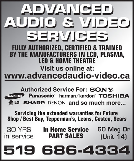 Advanced Audio & Video Services (519-686-4334) - Display Ad - FULLY AUTHORIZED, CERTIFIED & TRAINED BY THE MANUFACTURERS IN LCD, PLASMA, LED & HOME THEATRE Servicing the extended warranties for Future Shop / Best Buy, Tepperman s, Leons, Costco, Sears 60 Meg Dr 30 YRS in service (Unit 14)