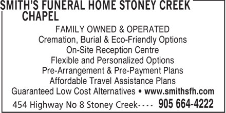 Smith's Funeral Home Stoney Creek Chapel (905-664-4222) - Annonce illustrée======= - FAMILY OWNED & OPERATED Cremation, Burial & Eco-Friendly Options On-Site Reception Centre Flexible and Personalized Options Pre-Arrangement & Pre-Payment Plans Affordable Travel Assistance Plans Guaranteed Low Cost Alternatives • www.smithsfh.com FAMILY OWNED & OPERATED Cremation, Burial & Eco-Friendly Options On-Site Reception Centre Flexible and Personalized Options Pre-Arrangement & Pre-Payment Plans Affordable Travel Assistance Plans Guaranteed Low Cost Alternatives • www.smithsfh.com