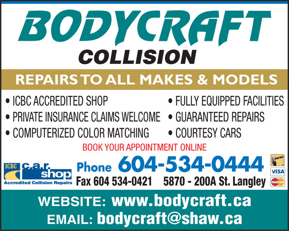 Body Craft Collision (604-534-0444) - Display Ad - REPAIRS TO ALL MAKES & MODELS ICBC ACCREDITED SHOP FULLY EQUIPPED FACILITIES PRIVATE INSURANCE CLAIMS WELCOME  GUARANTEED REPAIRS COMPUTERIZED COLOR MATCHING COURTESY CARS BOOK YOUR APPOINTMENT ONLINE Phone604-534-0444 5870 - 200A St. LangleyFax 604 534-0421 WEBSITE: www.bodycraft.ca EMAIL: