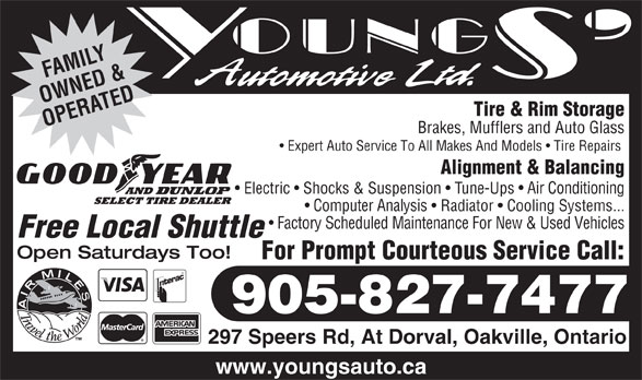 Youngs' Automotive Ltd (905-827-7477) - Annonce illustrée======= - OWNED &ATED Tire & Rim Storage OPER Brakes, Mufflers and Auto Glass Expert Auto Service To All Makes And Models   Tire Repairs Alignment & Balancing Electric   Shocks & Suspension   Tune-Ups   Air Conditioning Computer Analysis   Radiator   Cooling Systems... Factory Scheduled Maintenance For New & Used Vehicles Free Local Shuttle Open Saturdays Too! For Prompt Courteous Service Call: 905-827-7477 297 Speers Rd, At Dorval, Oakville, Ontario www.youngsauto.ca LY AMIF