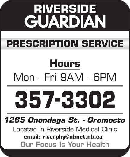 Riverside Guardian (506-357-3302) - Display Ad - Hours Mon - Fri 9AM - 6PM 1265 Onondaga St. - Oromocto Located in Riverside Medical Clinic Our Focus Is Your Health