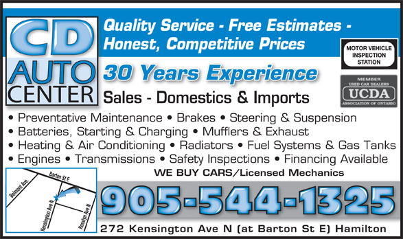 CD Auto (905-544-1325) - Display Ad - Quality Service - Free Estimates -Qu Honest, Competitive PricesHo 30 Years Experience CENTER Sales - Domestics & ImportsSale Do stic& Im rt Preventative Maintenance   Brakes   Steering & Suspension  Pr tati Mai Batteries, Starting & Charging   Mufflers & Exhaust Heating & Air Conditioning   Radiators   Fuel Systems & Gas Tanks Engines   Transmissions   Safety Inspections   Financing Available Barton St EBelmont Ave.Kensington Ave N WE BUY CARS/Licensed Mechanics 905-544-1325 Rosslyn Ave N 272 Kensington Ave N (at Barton St E) Hamilton272 Kensington Ave N (at Barton St E) Hamilton