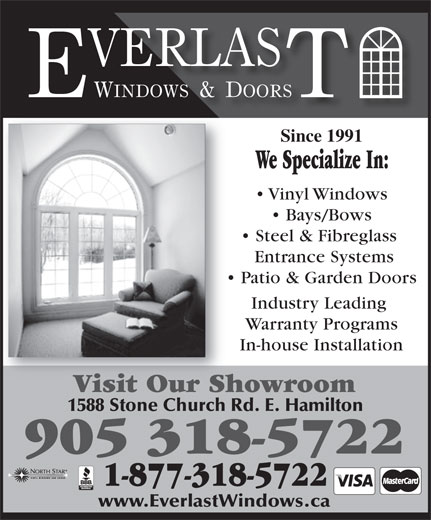 Everlast Windows And Doors (905-318-5722) - Display Ad - Since 1991 We Specialize In: Vinyl Windows Bays/Bows Steel & Fibreglass Entrance Systems Patio & Garden Doors Industry Leading Warranty Programs In-house Installation Visit Our ShowroomVisit Our Sh 1588 Stone Church Rd. E. Hamilton www.EverlastWindows.ca 905 318-5722 1-877-318-5722