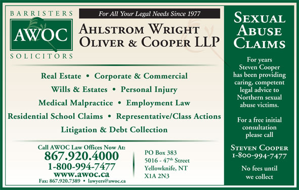 Ahlstrom Wright Oliver & Cooper (867-920-4000) - Annonce illustrée======= - Sexual Ahlstrom Wright Abuse Oliver & Cooper LLP Claims For years Steven Cooper has been providing Real Estate     Corporate & Commercial caring, competent legal advice to Wills & Estates     Personal Injury Northern sexual Medical Malpractice     Employment Law abuse victims. Residential School Claims     Representative/Class Actions For a free initial consultation Litigation & Debt Collection please call Call AWOC Law Offices Now At: Steven Cooper PO Box 383 th 5016 - 47 Street 1-800-994-7477 Yellowknife, NT No fees until www.awoc.ca X1A 2N3 we collect 1-800-994-7477 867.920.4000